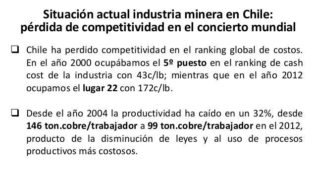 Situación actual industria minera en Chile: pérdida de competitividad en el concierto mundial  El costo promedio de Chile...