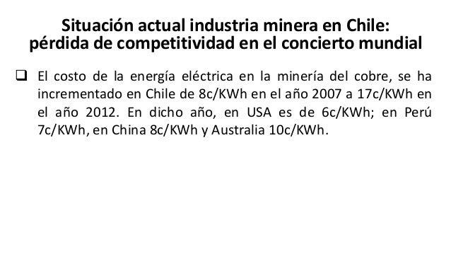 Situación actual industria minera en Chile: pérdida de competitividad en el concierto mundial  En Chile el costo de la ma...