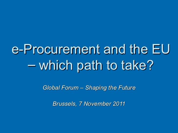 Global Forum – Shaping the Future Brussels, 7 November 2011 MARKT C4 - Economic Dimension and E-procurement,  DG Internal ...