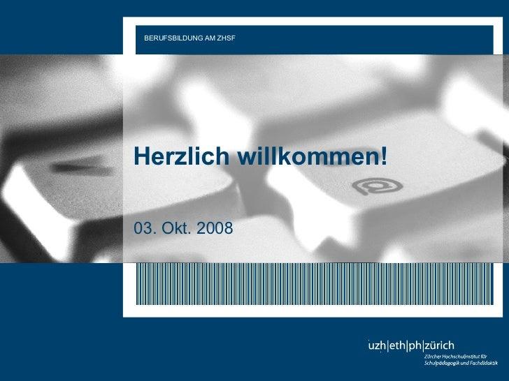 Herzlich willkommen! 03. Okt. 2008 BERUFSBILDUNG AM ZHSF