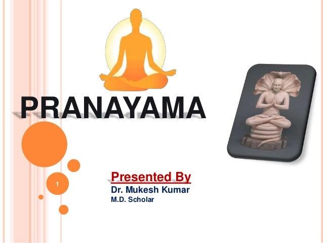 PRANAYAMA 1 Presented By Dr. Mukesh Kumar M.D. Scholar