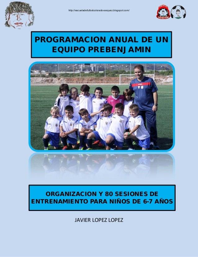 JAVIER LOPEZ LOPEZ PROGRAMACION ANUAL DE UN EQUIPO PREBENJAMIN ORGANIZACION Y 80 SESIONES DE ENTRENAMIENTO PARA NIÑOS DE 6...