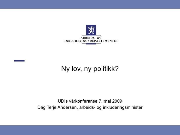 Ny lov, ny politikk? UDIs vårkonferanse 7. mai 2009 Dag Terje Andersen, arbeids- og inkluderingsminister