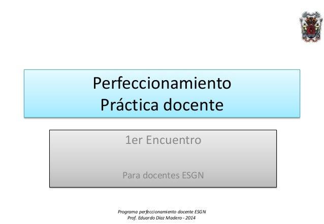 Programa perfeccionamiento docente ESGN Prof. Eduardo Díaz Madero - 2014 Perfeccionamiento Práctica docente 1er Encuentro ...