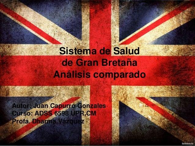 Sistema de Saludde Gran BretañaAnálisis comparadoAutor: Juan Capurro GonzalesCurso: ADSS 6598 UPR,CMProfa. Dharma Vázquez