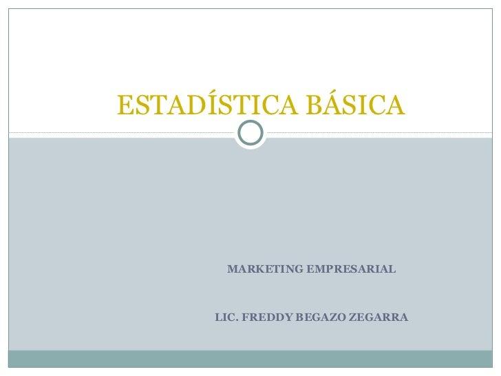 ESTADÍSTICA BÁSICA       MARKETING EMPRESARIAL      LIC. FREDDY BEGAZO ZEGARRA