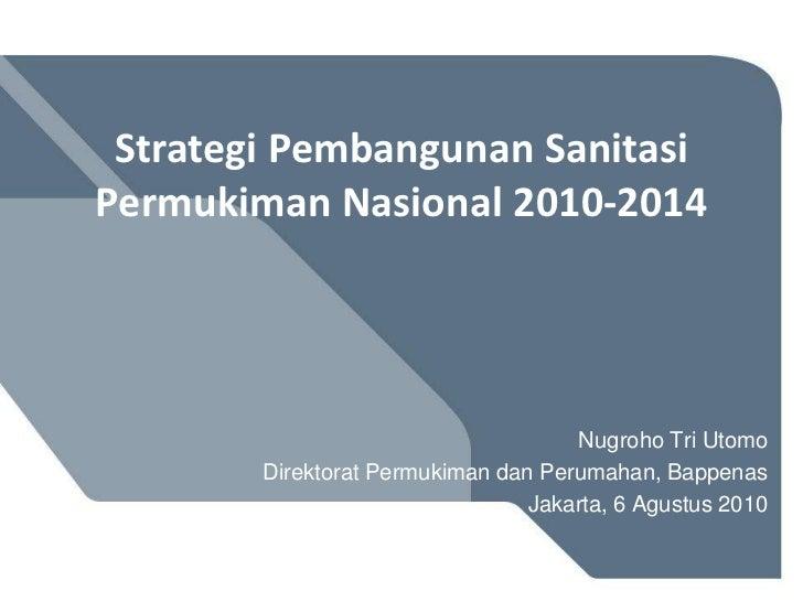 Strategi Pembangunan SanitasiPermukimanNasional 2010-2014<br />Nugroho Tri Utomo<br />Direktorat Permukiman dan Perumahan,...
