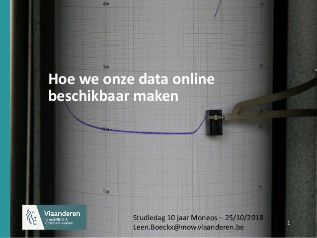 1 1 Hoe we onze data online beschikbaar maken Studiedag 10 jaar Moneos – 25/10/2018 Leen.Boeckx@mow.vlaanderen.be