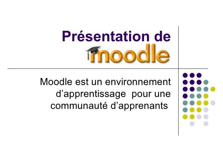 Présentation de Moodle Moodle est un environnement d'apprentissage  pour une communauté d'apprenants