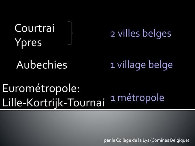 par le Collège de la Lys (Comines Belgique) 2 villes belges 1 village belge 1 métropole Aubechies Courtrai Ypres Eurométro...
