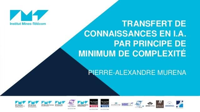 TRANSFERT DE CONNAISSANCES EN I.A. PAR PRINCIPE DE MINIMUM DE COMPLEXITÉ PIERRE-ALEXANDRE MURENA