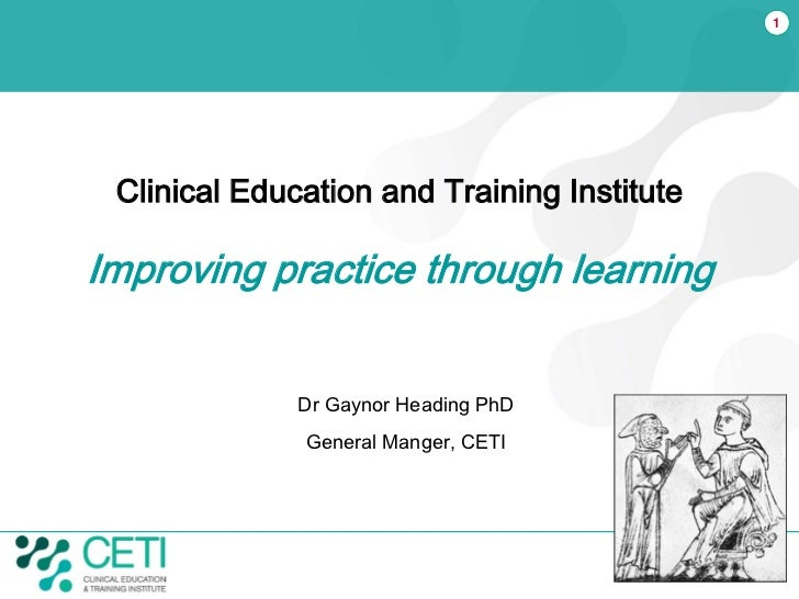 1 Clinical Education and Training InstituteImproving practice through learning              Dr Gaynor Heading PhD         ...
