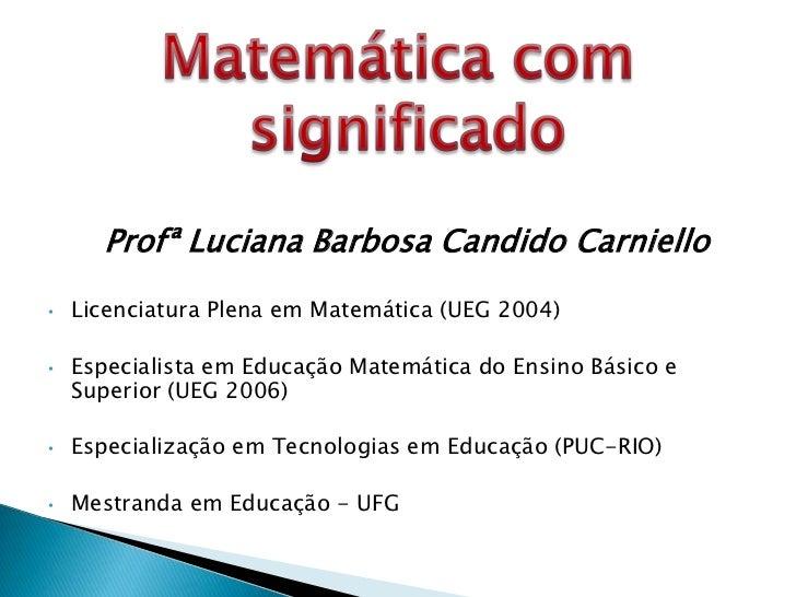Profª Luciana Barbosa Candido Carniello•   Licenciatura Plena em Matemática (UEG 2004)•   Especialista em Educação Matemát...