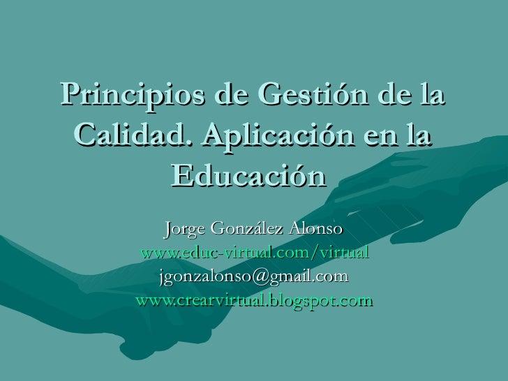 Principios de Gestión de la Calidad. Aplicación en la Educación  Jorge González Alonso www.educ - virtual.com /virtual [em...