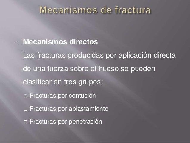 Mecanismos directos Las fracturas producidas por aplicación directa de una fuerza sobre el hueso se pueden clasificar en t...
