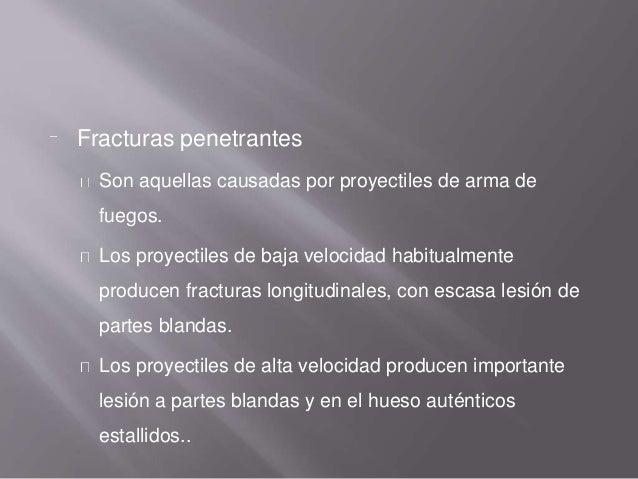 Fracturas penetrantes Son aquellas causadas por proyectiles de arma de fuegos. Los proyectiles de baja velocidad habitualm...