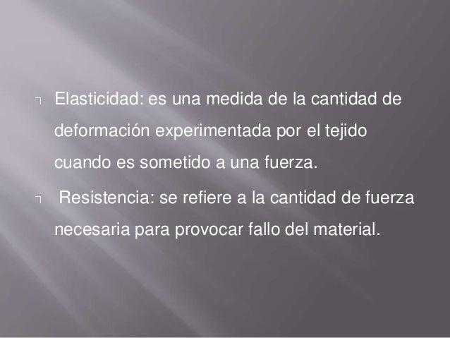 Elasticidad: es una medida de la cantidad de deformación experimentada por el tejido cuando es sometido a una fuerza. Resi...