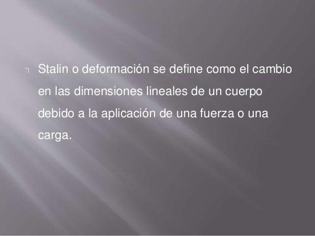 Stalin o deformación se define como el cambio en las dimensiones lineales de un cuerpo debido a la aplicación de una fuerz...