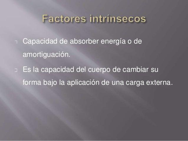 Capacidad de absorber energía o de amortiguación. Es la capacidad del cuerpo de cambiar su forma bajo la aplicación de una...
