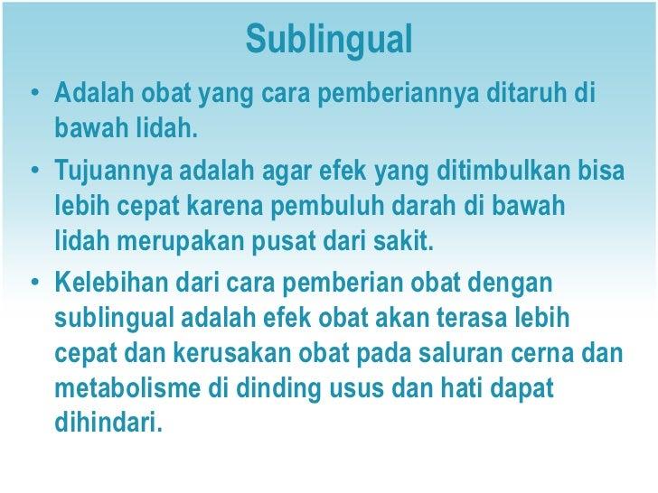 Sublingual• Adalah obat yang cara pemberiannya ditaruh di  bawah lidah.• Tujuannya adalah agar efek yang ditimbulkan bisa ...