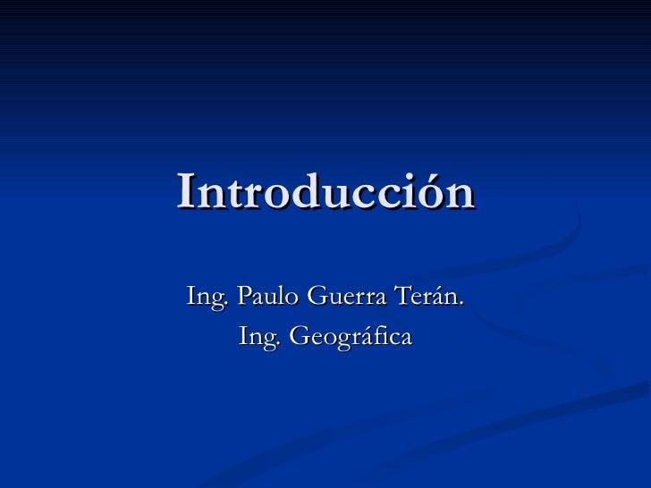 Introducción Ing. Paulo Guerra Terán. Ing. Geográfica