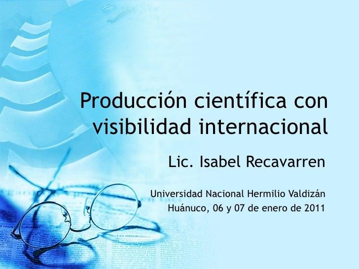 Producción científica con visibilidad internacional Lic. Isabel Recavarren Universidad Nacional Hermilio Valdizán Huánuco,...