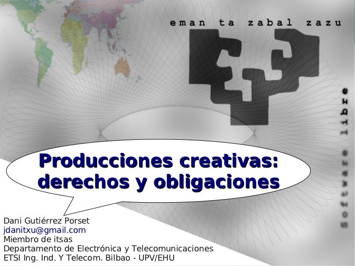 Producciones creativas:       derechos y obligacionesDani Gutiérrez Porsetjdanitxu@gmail.comMiembro de itsasDepartamento d...