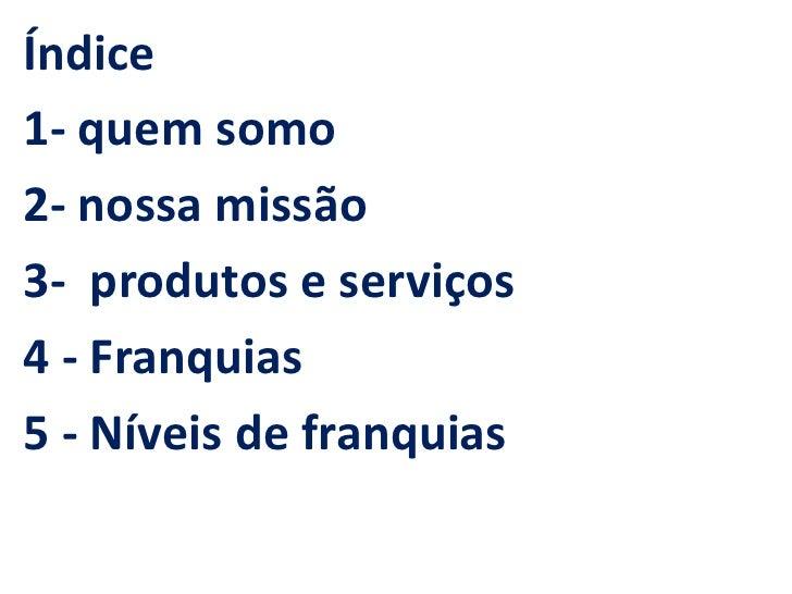 Índice1- quem somo2- nossa missão3- produtos e serviços4 - Franquias5 - Níveis de franquias