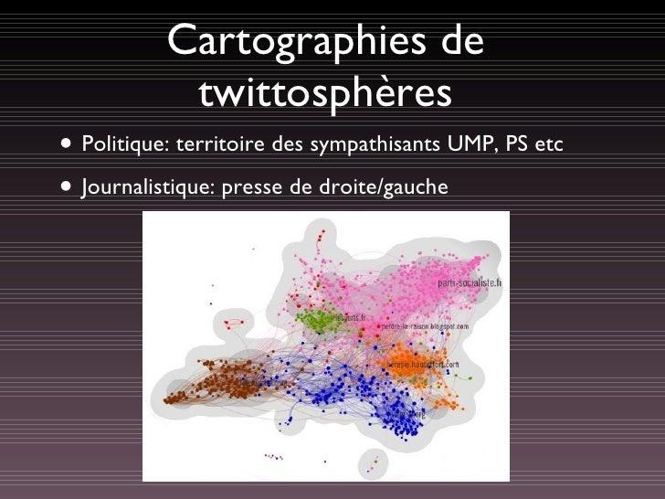 Cartographies de twittosphères <ul><li>Politique: territoire des sympathisants UMP, PS etc </li></ul><ul><li>Journalistiqu...