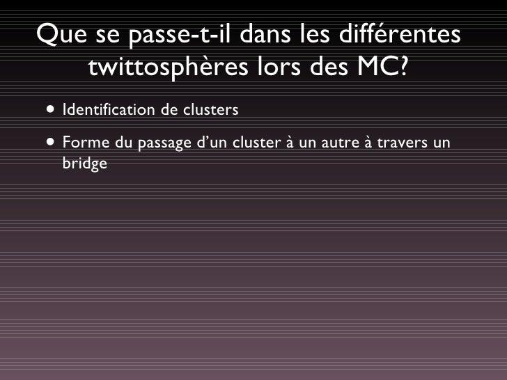 Que se passe-t-il dans les différentes twittosphères lors des MC? <ul><li>Identification de clusters </li></ul><ul><li>For...