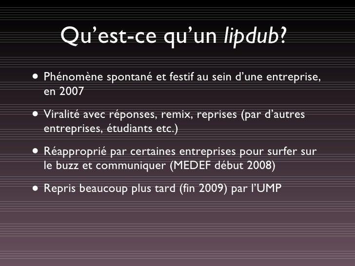 Qu'est-ce qu'un  lipdub ? <ul><li>Phénomène spontané et festif au sein d'une entreprise, en 2007 </li></ul><ul><li>Viralit...