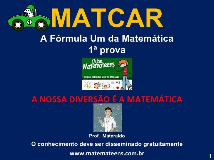 MATCAR A Fórmula Um da Matemática 1ª prova A NOSSA DIVERSÃO É A MATEMÁTICA Prof.  Materaldo O conhecimento deve ser dissem...