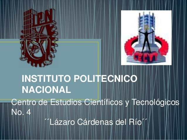 INSTITUTO POLITECNICO NACIONAL Centro de Estudios Científicos y Tecnológicos No. 4 ´´Lázaro Cárdenas del Río´´