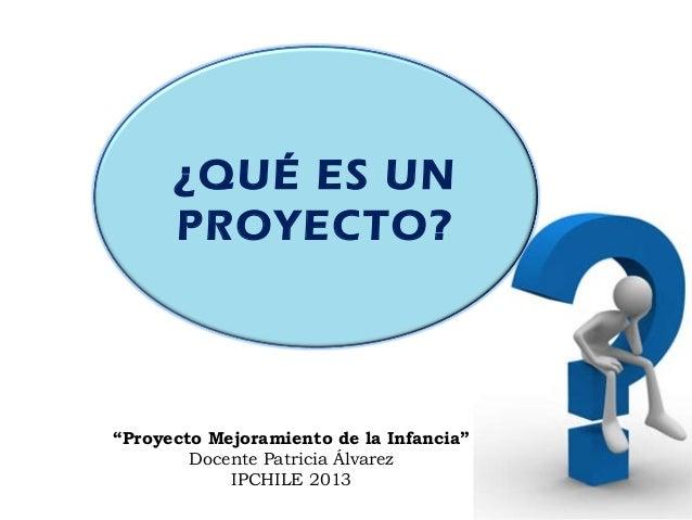 """¿QUÉ ES UNPROYECTO?""""Proyecto Mejoramiento de la Infancia""""Docente Patricia ÁlvarezIPCHILE 2013"""