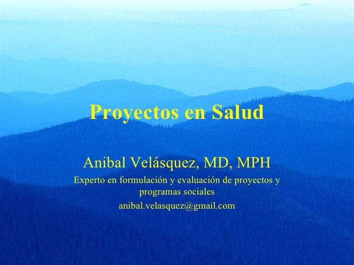 Proyectos en Salud  Anibal Velásquez, MD, MPHExperto en formulación y evaluación de proyectos y                programas s...