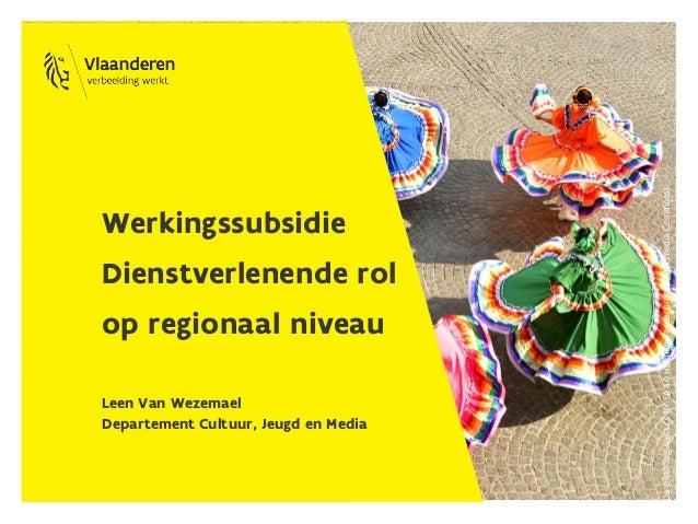 Werkingssubsidie Dienstverlenende rol op regionaal niveau Leen Van Wezemael Departement Cultuur, Jeugd en Media Depikkelin...