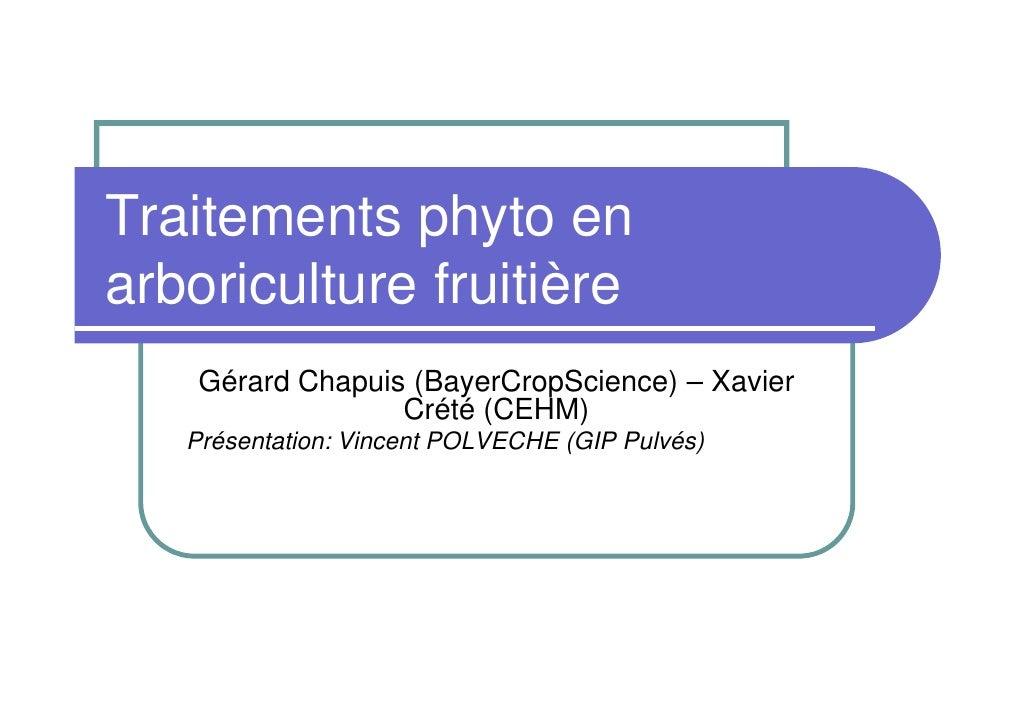 Traitements phyto en arboriculture fruitière     Gérard Chapuis (BayerCropScience) – Xavier                   Crété (CEHM)...