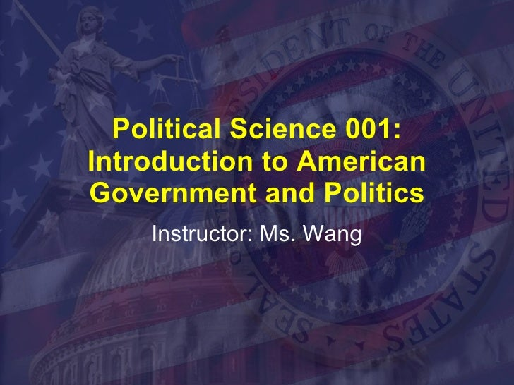 Political Science 001: Introduction to American Government and Politics Instructor: Ms. Wang