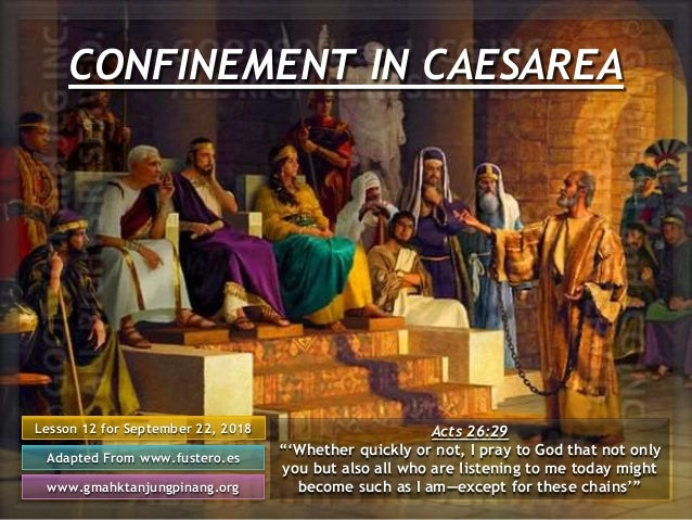 CONFINEMENT IN CAESAREA Lesson 12 for September 22, 2018 Adapted From www.fustero.es www.gmahktanjungpinang.org Acts 26:29...