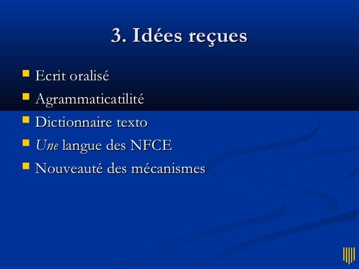 3. Idées reçues   Ecrit oralisé   Agrammaticatilité   Dictionnaire texto   Une langue des NFCE   Nouveauté des mécani...