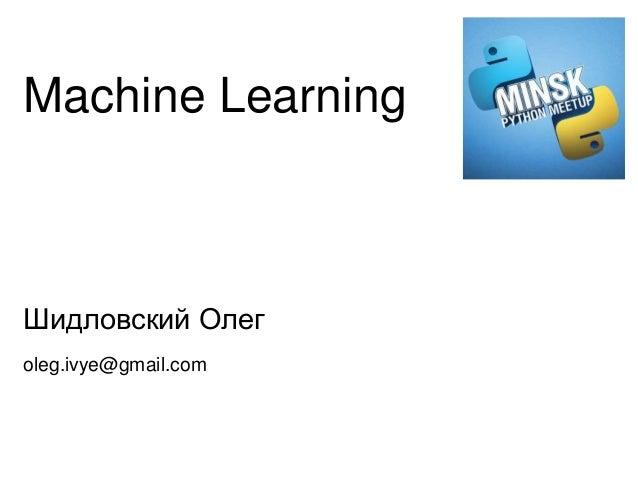 Machine Learning Шидловский Олег oleg.ivye@gmail.com