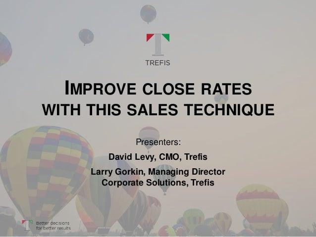 IMPROVE CLOSE RATES WITH THIS SALES TECHNIQUE Presenters: David Levy, CMO, Trefis Larry Gorkin, Managing Director Corporat...