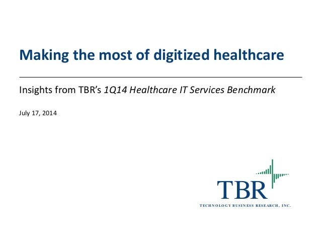 TBRT ECH N O LO G Y B U SIN ESS RESEARCH , IN C. Making the most of digitized healthcare Insights from TBR's 1Q14 Healthca...