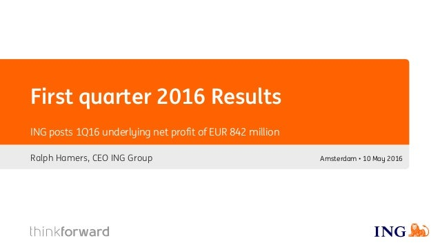 First quarter 2016 Results Ralph Hamers, CEO ING Group ING posts 1Q16 underlying net profit of EUR 842 million Amsterdam •...