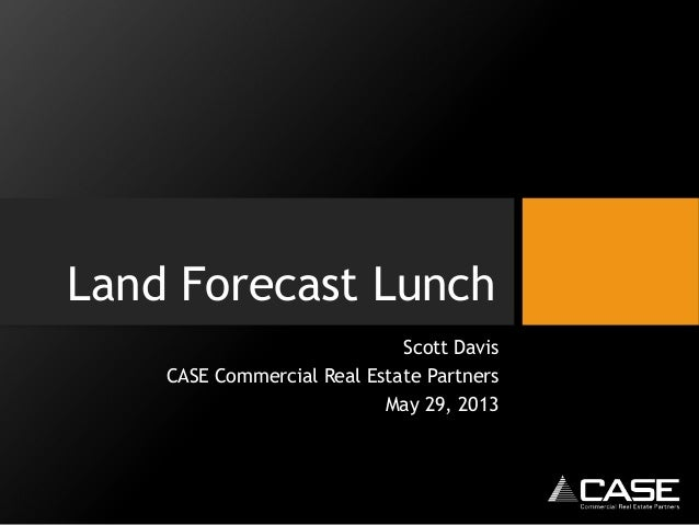 Land Forecast LunchScott DavisCASE Commercial Real Estate PartnersMay 29, 2013