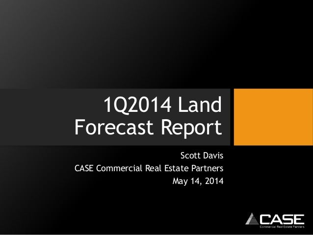 1Q2014 Land Forecast Report Scott Davis CASE Commercial Real Estate Partners May 14, 2014