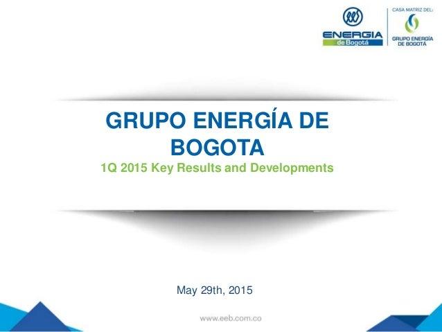 GRUPO ENERGÍA DE BOGOTA 1Q 2015 Key Results and Developments May 29th, 2015