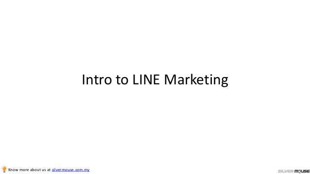 Intro to LINE Marketing Know more about us at silvermouse.com.my