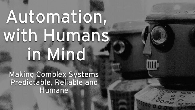 Automation, with Humans in Mind Making Complex Systems Predictable, Reliable and Humane