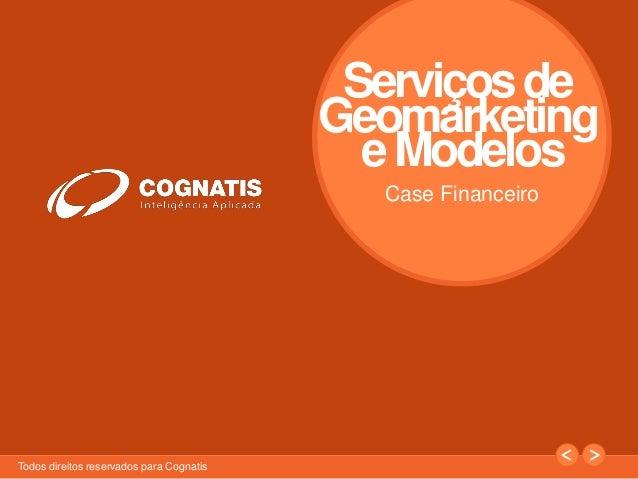 1  Todos direitos reservados para Cognatis  Serviçosde  Geomarketing  e Modelos  Case Financeiro